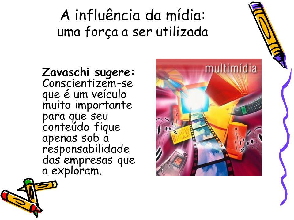 A influência da mídia: uma força a ser utilizada Zavaschi sugere: Conscientizem-se que é um veículo muito importante para que seu conteúdo fique apena