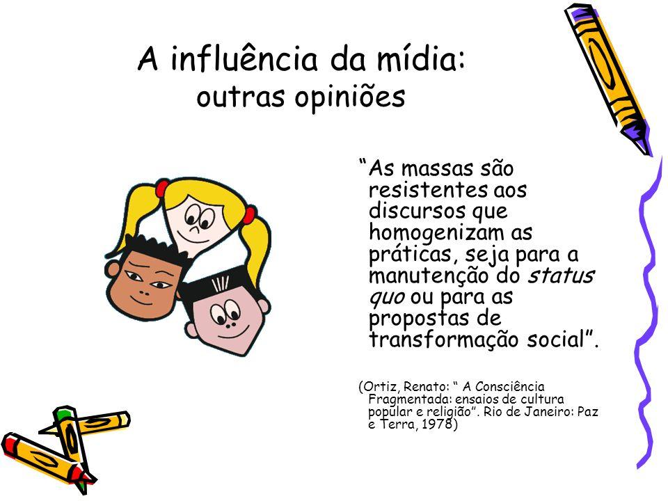 A influência da mídia: outras opiniões As massas são resistentes aos discursos que homogenizam as práticas, seja para a manutenção do status quo ou pa