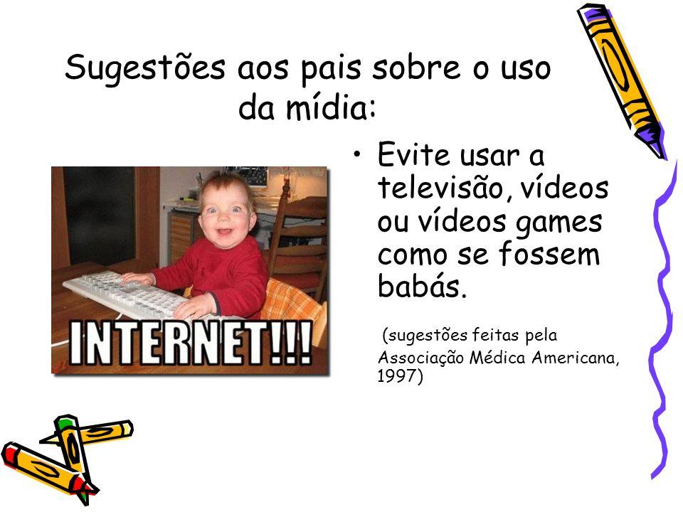Sugestões aos pais sobre o uso da mídia: Evite usar a televisão, vídeos ou vídeos games como se fossem babás. (sugestões feitas pela Associação Médica