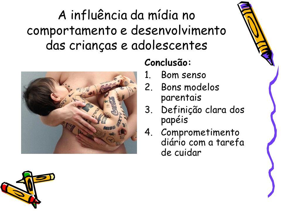A influência da mídia no comportamento e desenvolvimento das crianças e adolescentes Conclusão: 1.Bom senso 2.Bons modelos parentais 3.Definição clara