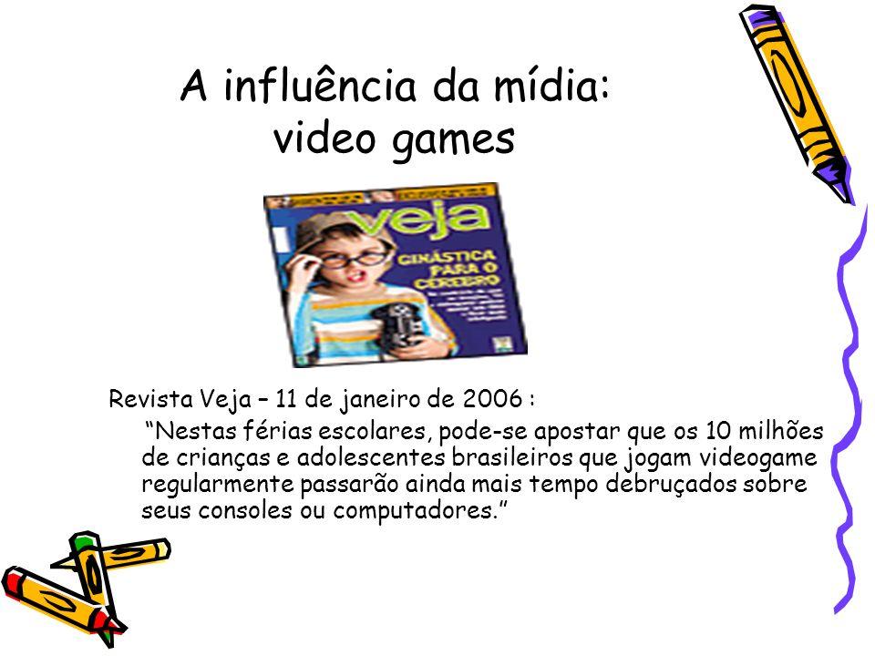 A influência da mídia: video games Revista Veja – 11 de janeiro de 2006 : Nestas férias escolares, pode-se apostar que os 10 milhões de crianças e ado