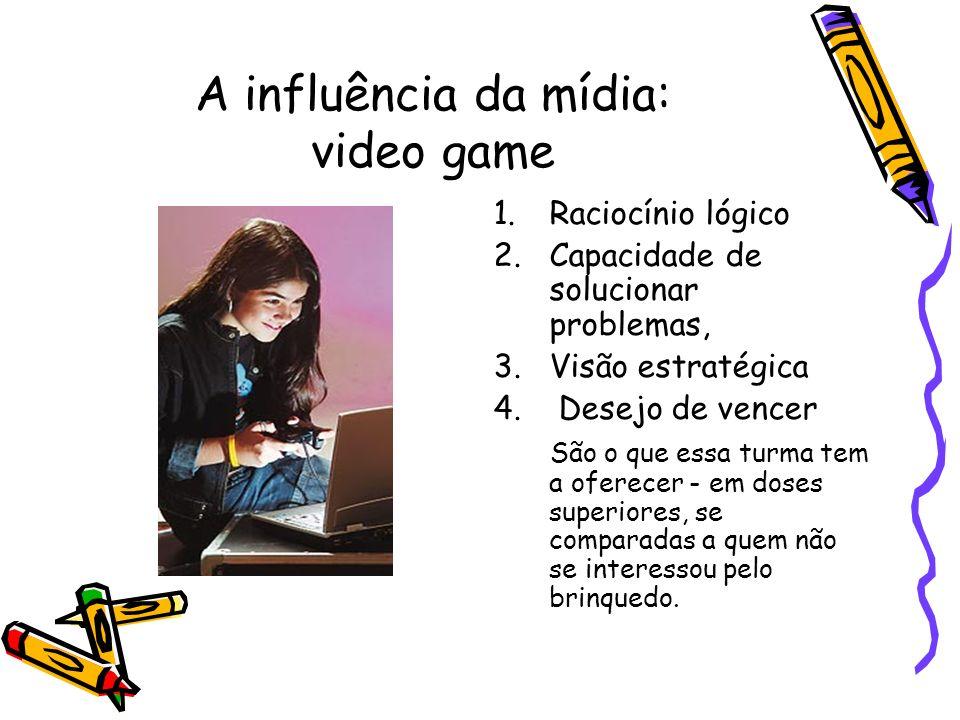A influência da mídia: video game 1.Raciocínio lógico 2.Capacidade de solucionar problemas, 3.Visão estratégica 4. Desejo de vencer São o que essa tur