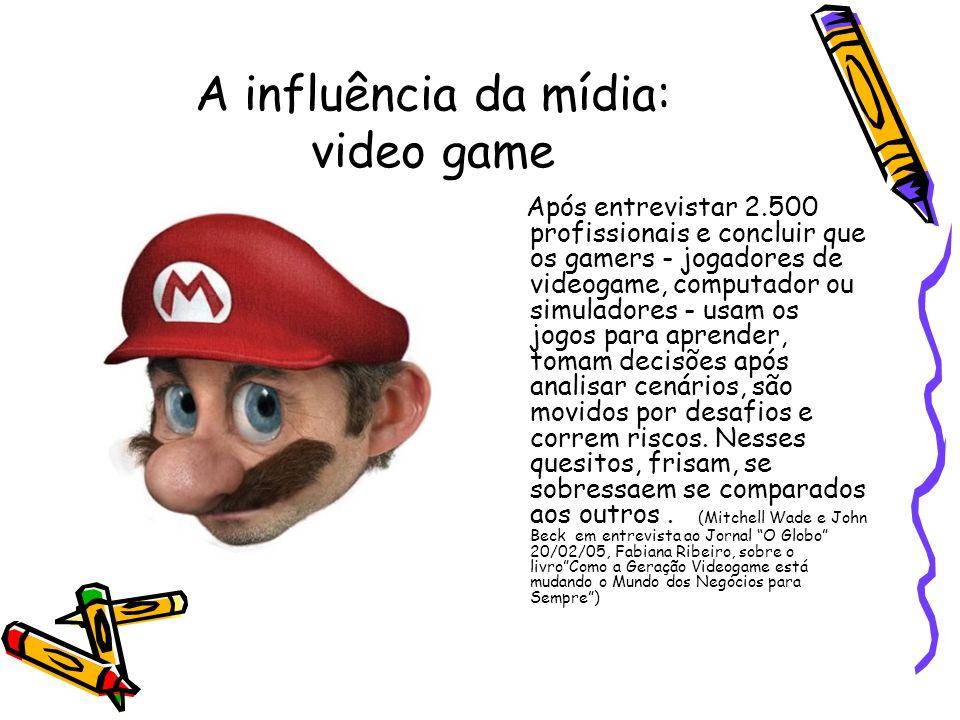 A influência da mídia: video game Após entrevistar 2.500 profissionais e concluir que os gamers - jogadores de videogame, computador ou simuladores -