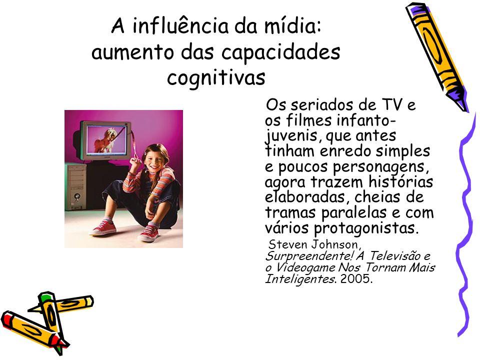 A influência da mídia: aumento das capacidades cognitivas Os seriados de TV e os filmes infanto- juvenis, que antes tinham enredo simples e poucos per