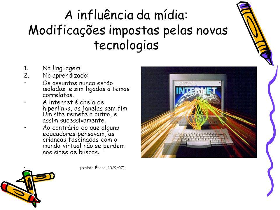A influência da mídia: Modificações impostas pelas novas tecnologias 1.Na linguagem 2.No aprendizado: Os assuntos nunca estão isolados, e sim ligados