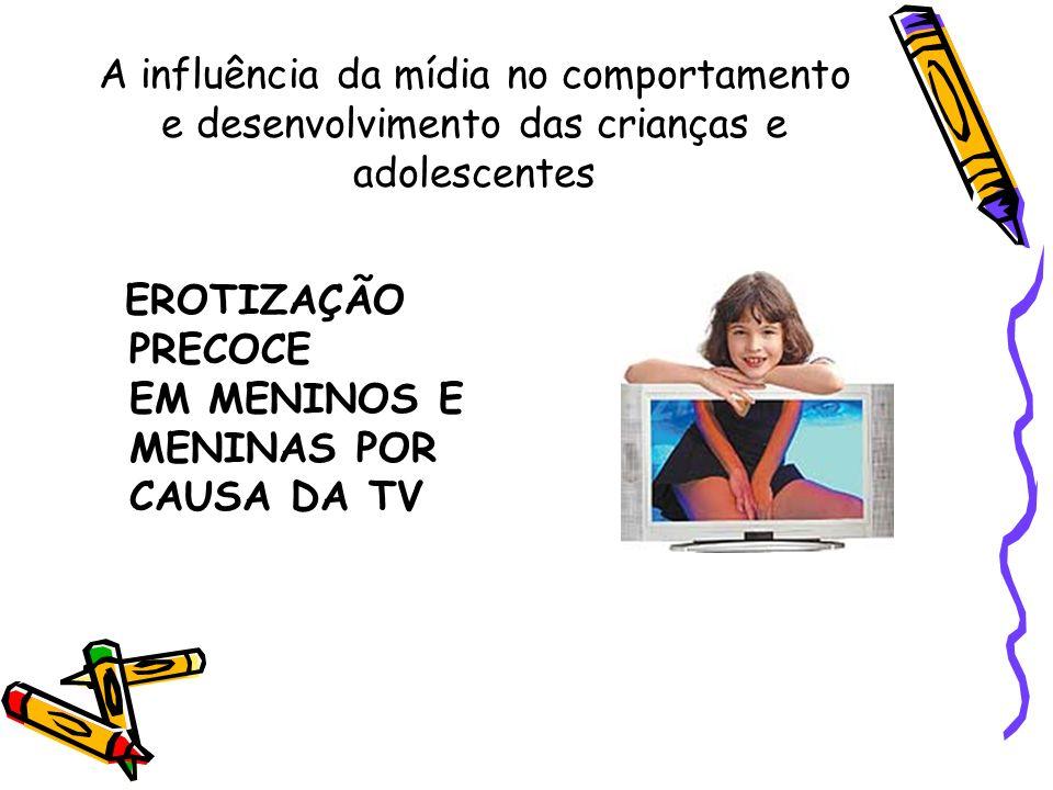 A influência da mídia no comportamento e desenvolvimento das crianças e adolescentes EROTIZAÇÃO PRECOCE EM MENINOS E MENINAS POR CAUSA DA TV