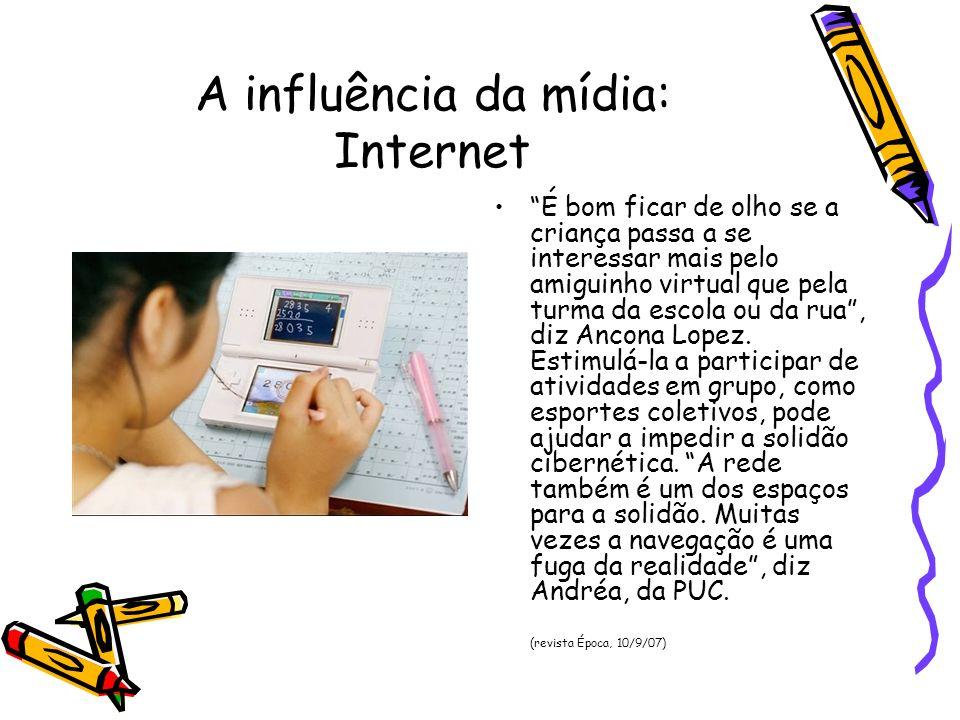 A influência da mídia: Internet É bom ficar de olho se a criança passa a se interessar mais pelo amiguinho virtual que pela turma da escola ou da rua,