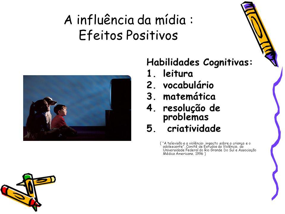 A influência da mídia : Efeitos Positivos Habilidades Cognitivas: 1.leitura 2.vocabulário 3.matemática 4.resolução de problemas 5. criatividade ( A te