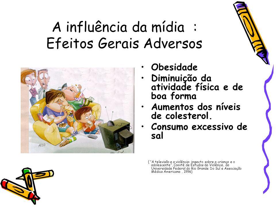 A influência da mídia : Efeitos Gerais Adversos Obesidade Diminuição da atividade física e de boa forma Aumentos dos níveis de colesterol. Consumo exc