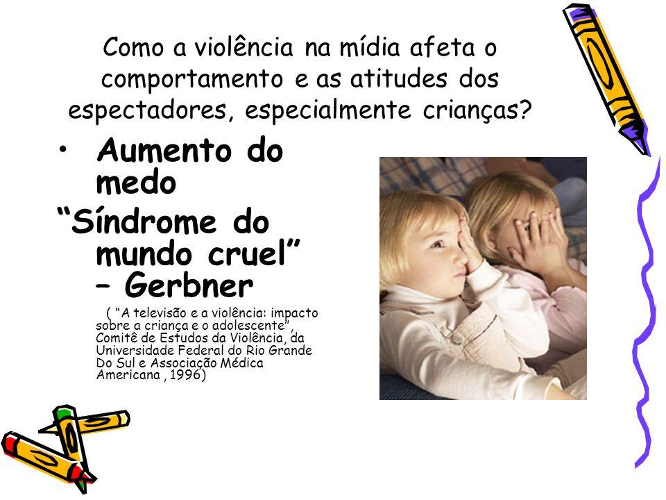 Como a violência na mídia afeta o comportamento e as atitudes dos espectadores, especialmente crianças? Aumento do medo Síndrome do mundo cruel – Gerb