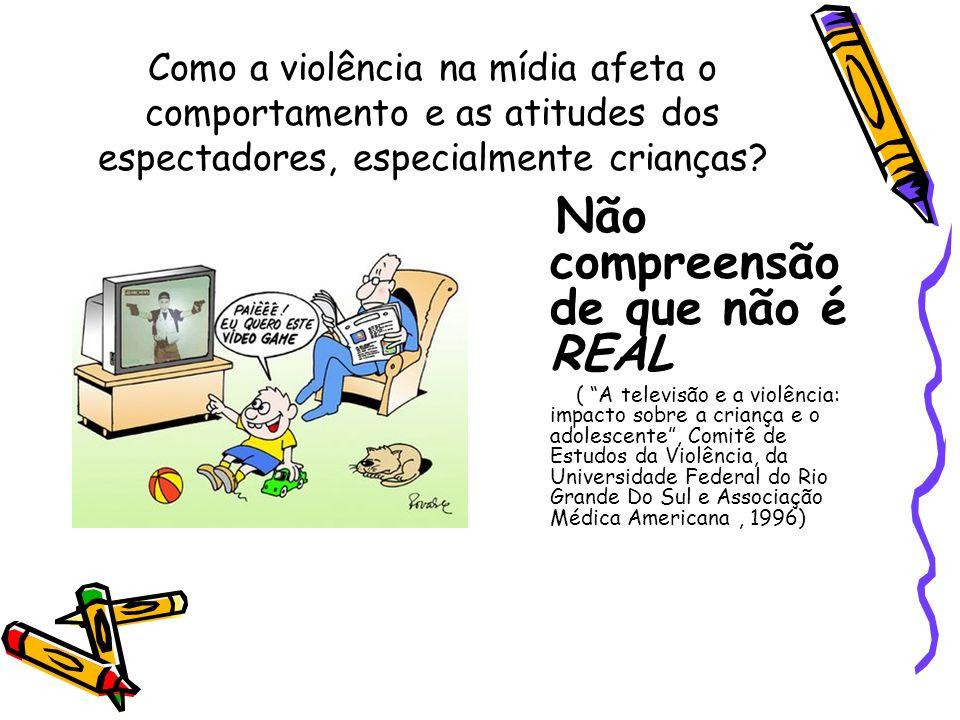 Como a violência na mídia afeta o comportamento e as atitudes dos espectadores, especialmente crianças? Não compreensão de que não é REAL ( A televisã