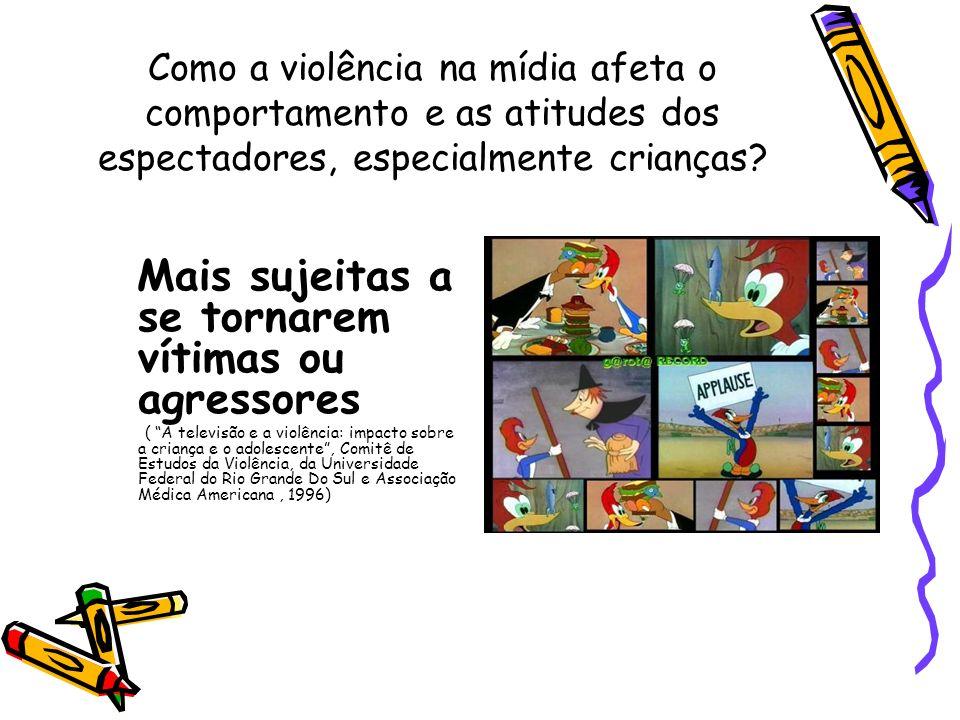 Como a violência na mídia afeta o comportamento e as atitudes dos espectadores, especialmente crianças? Mais sujeitas a se tornarem vítimas ou agresso