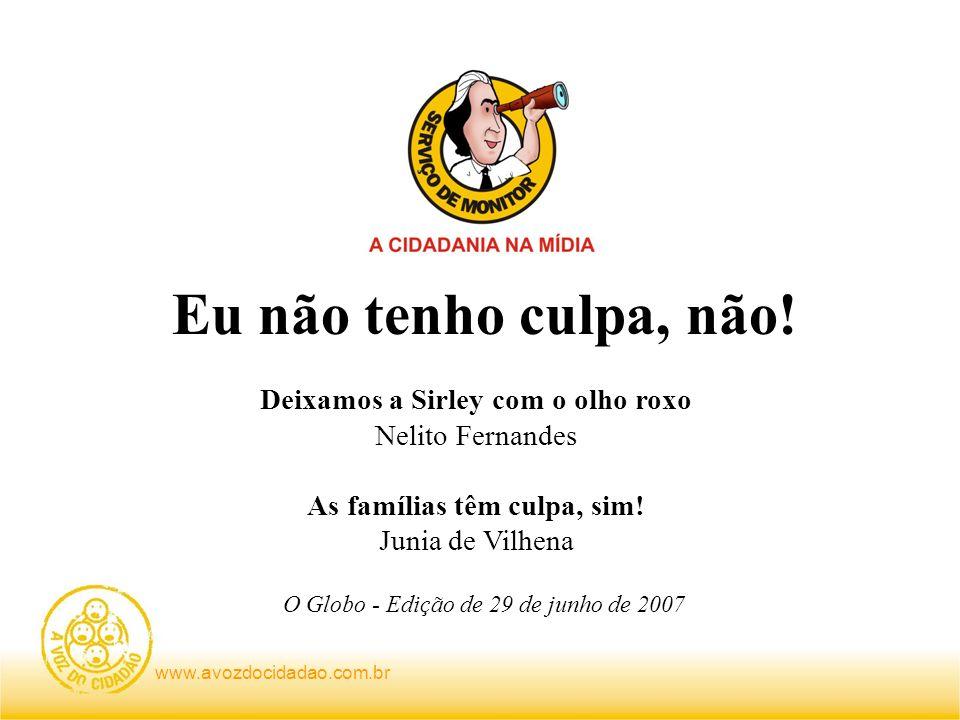 www.avozdocidadao.com.br Deixamos a Sirley com o olho roxo Nelito Fernandes As famílias têm culpa, sim! Junia de Vilhena O Globo - Edição de 29 de jun