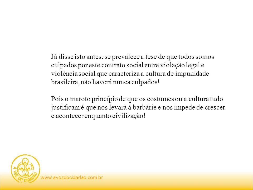 www.avozdocidadao.com.br Já disse isto antes: se prevalece a tese de que todos somos culpados por este contrato social entre violação legal e violênci