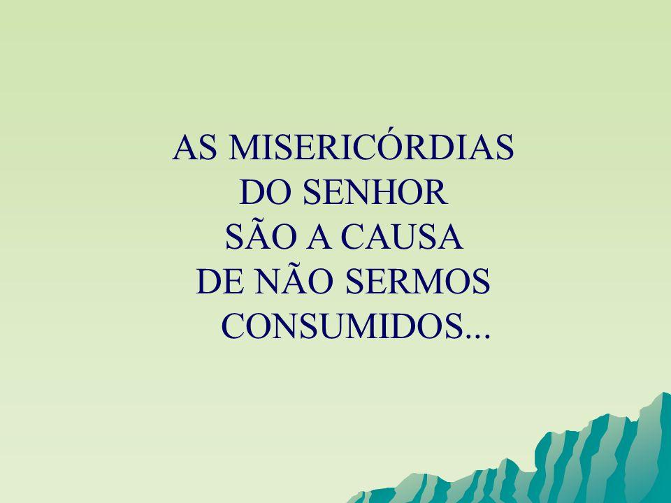AS MISERICÓRDIAS DO SENHOR SÃO A CAUSA DE NÃO SERMOS CONSUMIDOS...