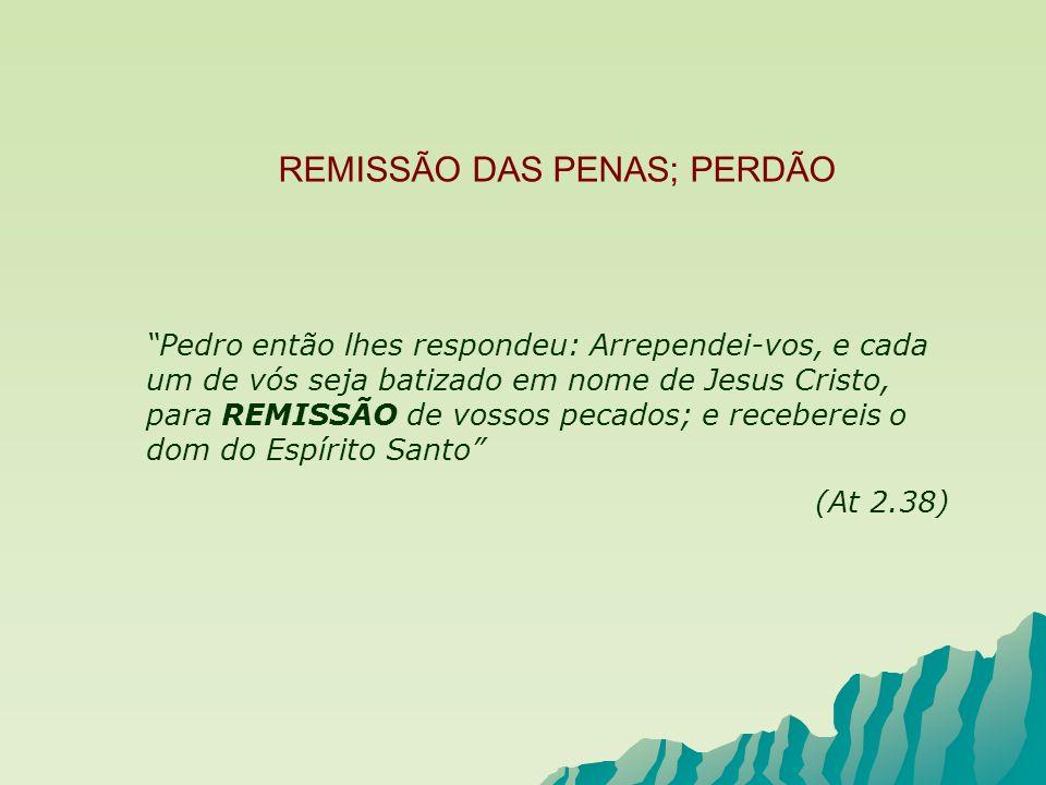 REMISSÃO DAS PENAS; PERDÃO Pedro então lhes respondeu: Arrependei-vos, e cada um de vós seja batizado em nome de Jesus Cristo, para REMISSÃO de vossos
