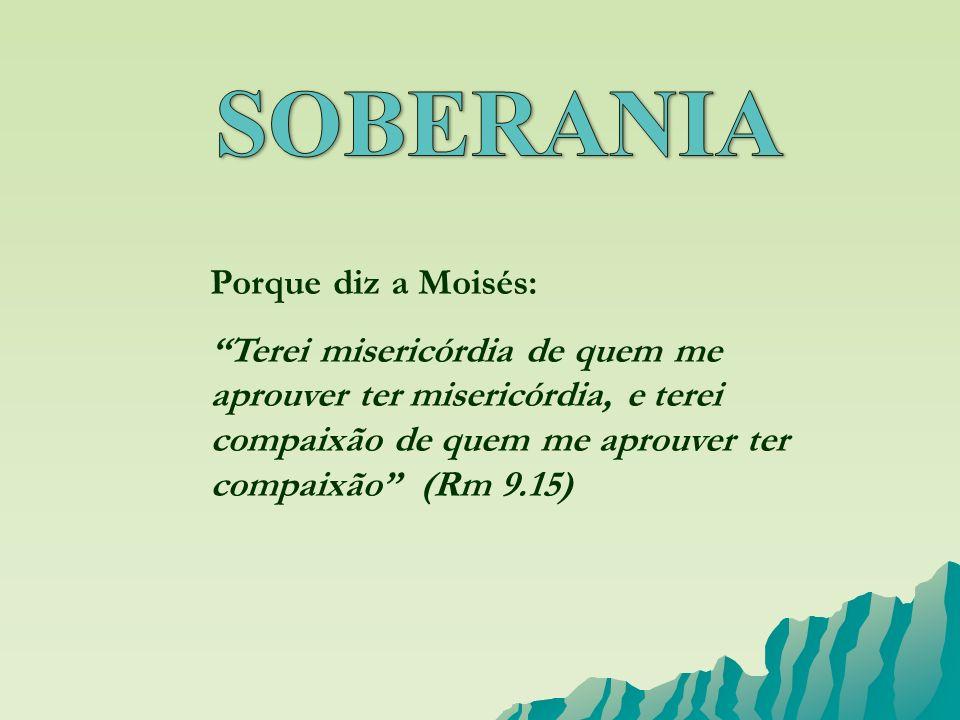 Porque diz a Moisés: Terei misericórdia de quem me aprouver ter misericórdia, e terei compaixão de quem me aprouver ter compaixão (Rm 9.15)