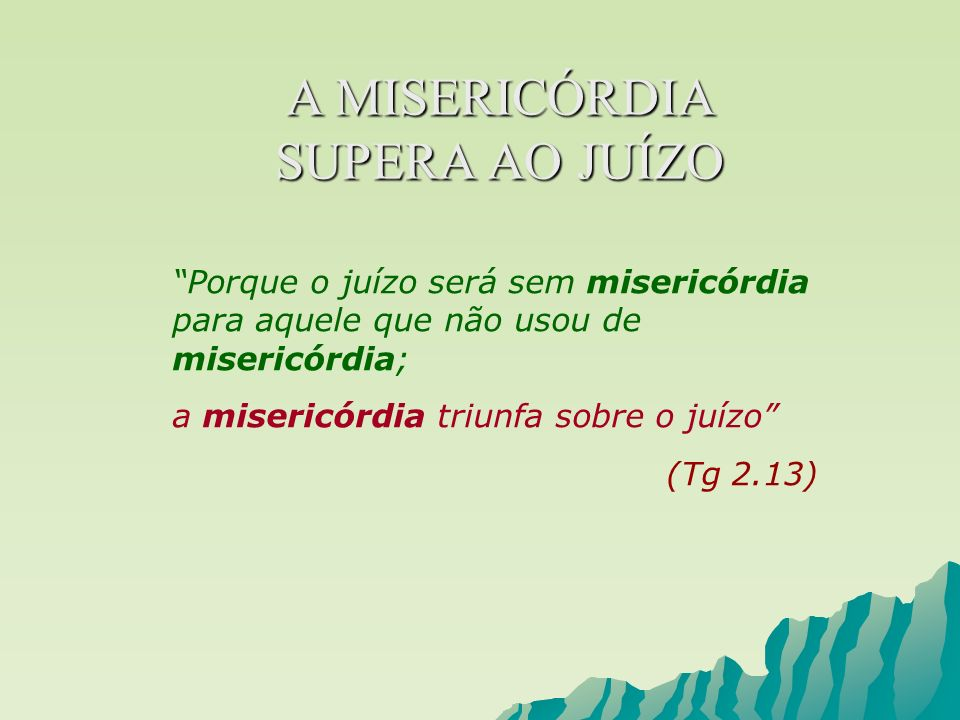 Porque o juízo será sem misericórdia para aquele que não usou de misericórdia; a misericórdia triunfa sobre o juízo (Tg 2.13) A MISERICÓRDIA SUPERA AO