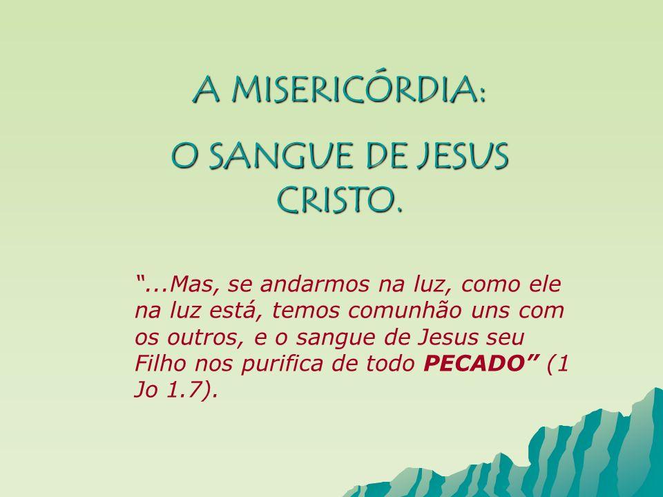 A MISERICÓRDIA: O SANGUE DE JESUS CRISTO....Mas, se andarmos na luz, como ele na luz está, temos comunhão uns com os outros, e o sangue de Jesus seu F