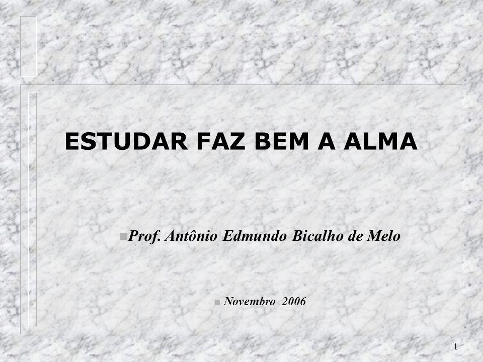 1 n Prof. Antônio Edmundo Bicalho de Melo n Novembro 2006 ESTUDAR FAZ BEM A ALMA