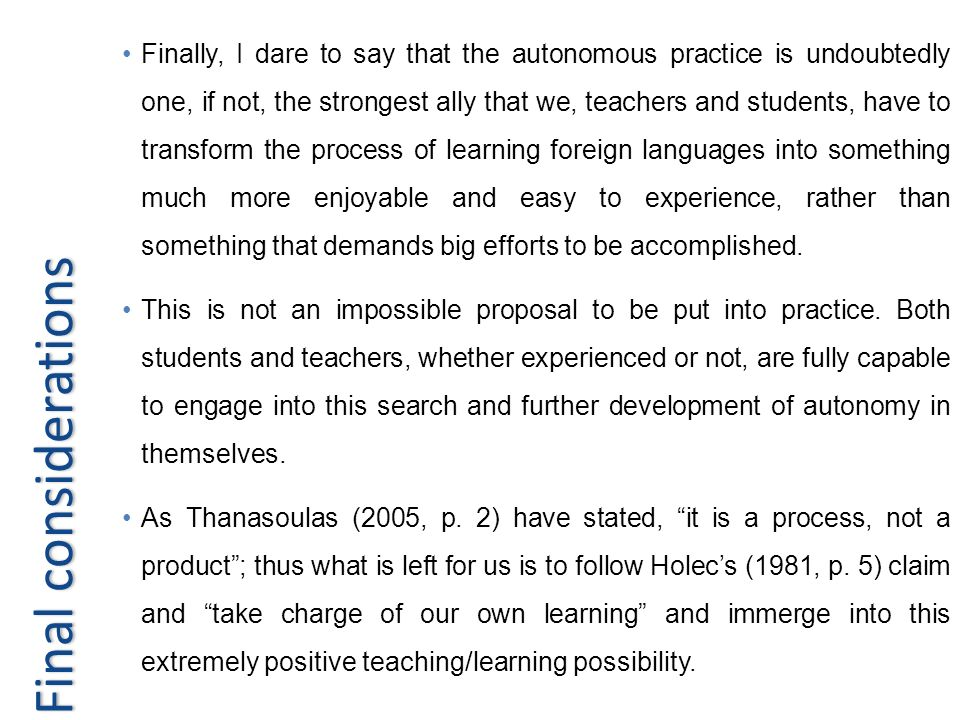Finally, I dare to say that the autonomous practice is undoubtedly one, if not, the strongest ally that we, teachers and students, have to transform the process of learning foreign languages into something much more enjoyable and easy to experience, rather than something that demands big efforts to be accomplished.
