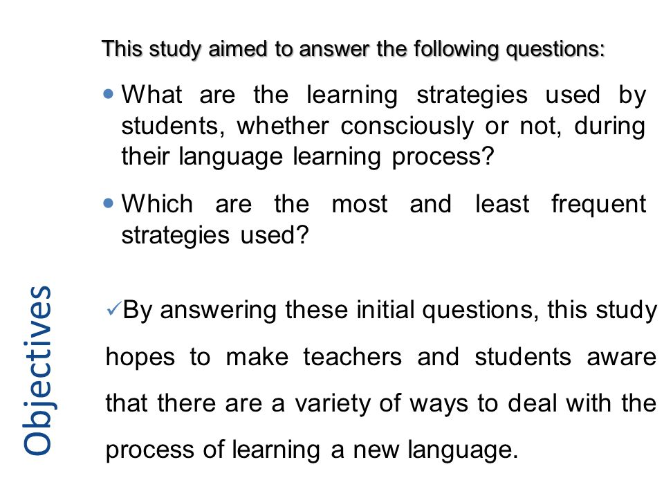 Objectives By answering these initial questions, this study hopes to make teachers and students aware that there are a variety of ways to deal with the process of learning a new language.