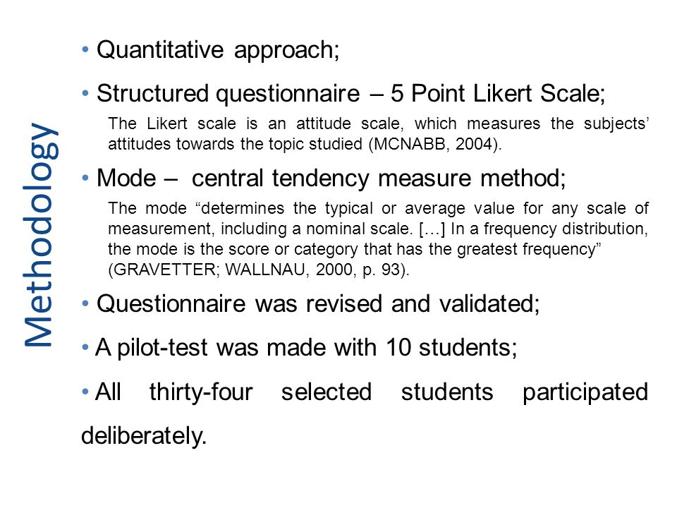 Methodology Quantitative approach; Structured questionnaire – 5 Point Likert Scale; The Likert scale is an attitude scale, which measures the subjects attitudes towards the topic studied (MCNABB, 2004).