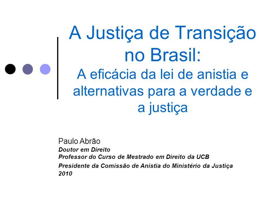 A Justiça de Transição no Brasil: A eficácia da lei de anistia e alternativas para a verdade e a justiça Paulo Abrão Doutor em Direito Professor do Cu