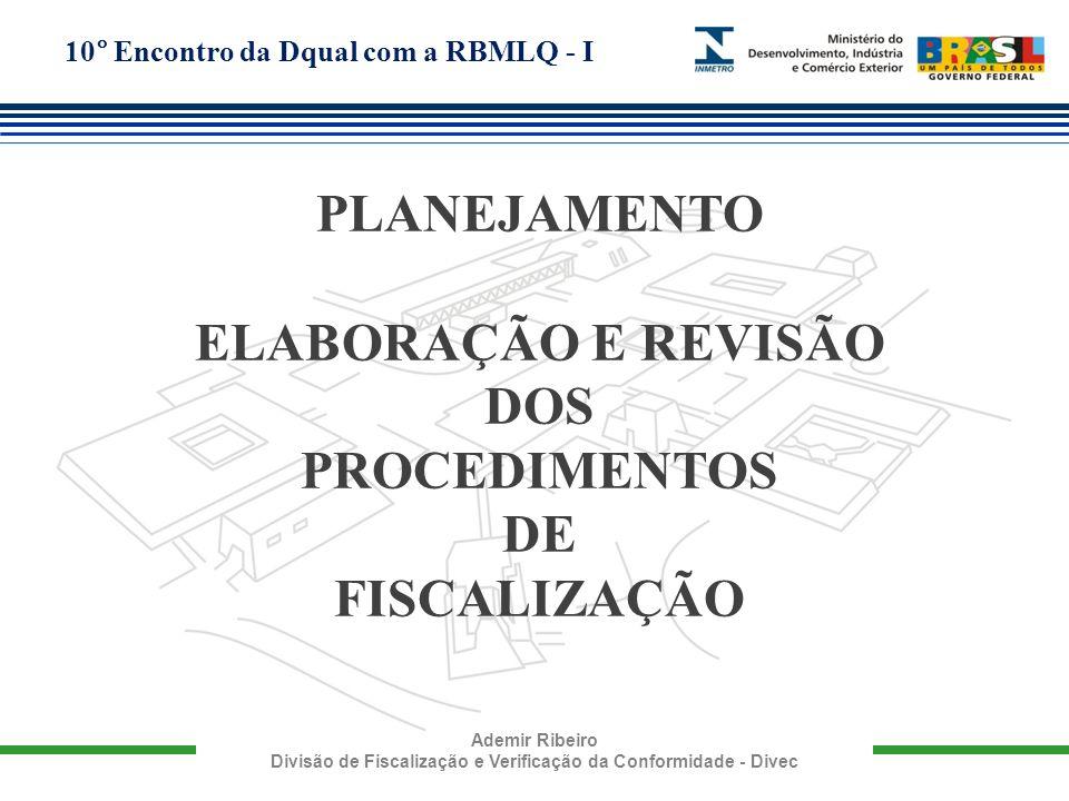 10° Encontro da Dqual com a RBMLQ - I Ademir Ribeiro Divisão de Fiscalização e Verificação da Conformidade - Divec ETAPAS 1.Coordenação da Elaboração e da Revisão de Procedimentos de Fiscalização; 2.Elaboração de Procedimentos de Fiscalização; 3.Revisão de Procedimentos de Fiscalização; 4.Divulgação dos Procedimentos para a RBMLQ-I; 5.Análise Crítica dos Procedimentos de Fiscalização; 6.Elaboração de Enquadramentos e Irregularidades.