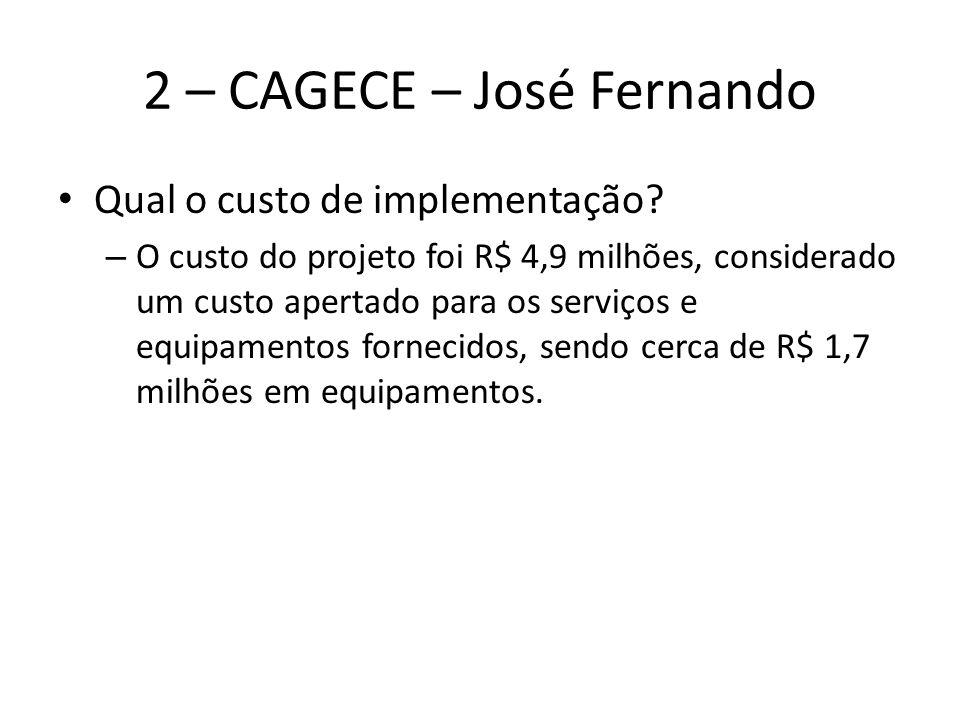 2 – CAGECE – José Fernando Qual o custo de implementação? – O custo do projeto foi R$ 4,9 milhões, considerado um custo apertado para os serviços e eq