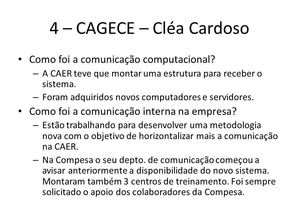 4 – CAGECE – Cléa Cardoso Como foi a comunicação computacional? – A CAER teve que montar uma estrutura para receber o sistema. – Foram adquiridos novo