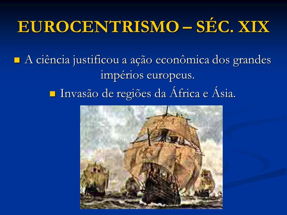 EUROCENTRISMO – SÉC. XIX A ciência justificou a ação econômica dos grandes impérios europeus. A ciência justificou a ação econômica dos grandes impéri