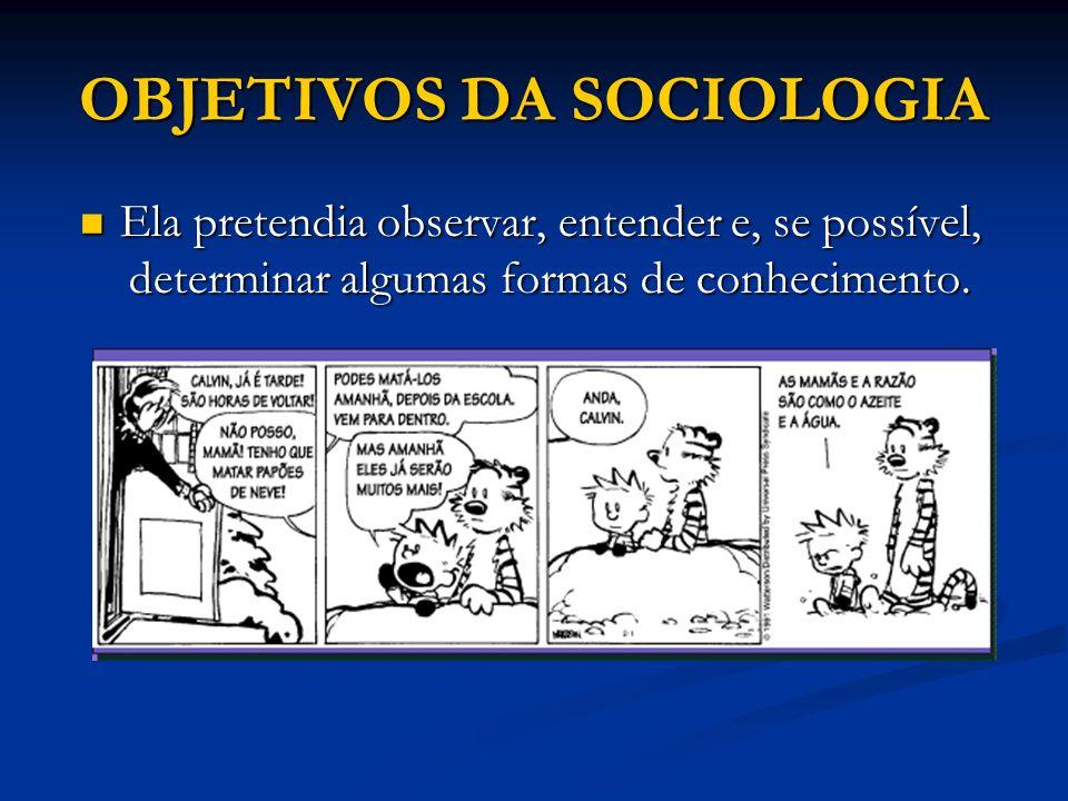 OBJETIVOS DA SOCIOLOGIA Ela pretendia observar, entender e, se possível, determinar algumas formas de conhecimento. Ela pretendia observar, entender e