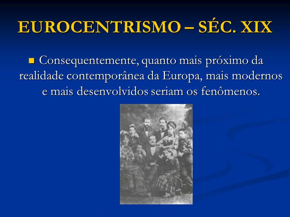 EUROCENTRISMO – SÉC. XIX Consequentemente, quanto mais próximo da realidade contemporânea da Europa, mais modernos e mais desenvolvidos seriam os fenô