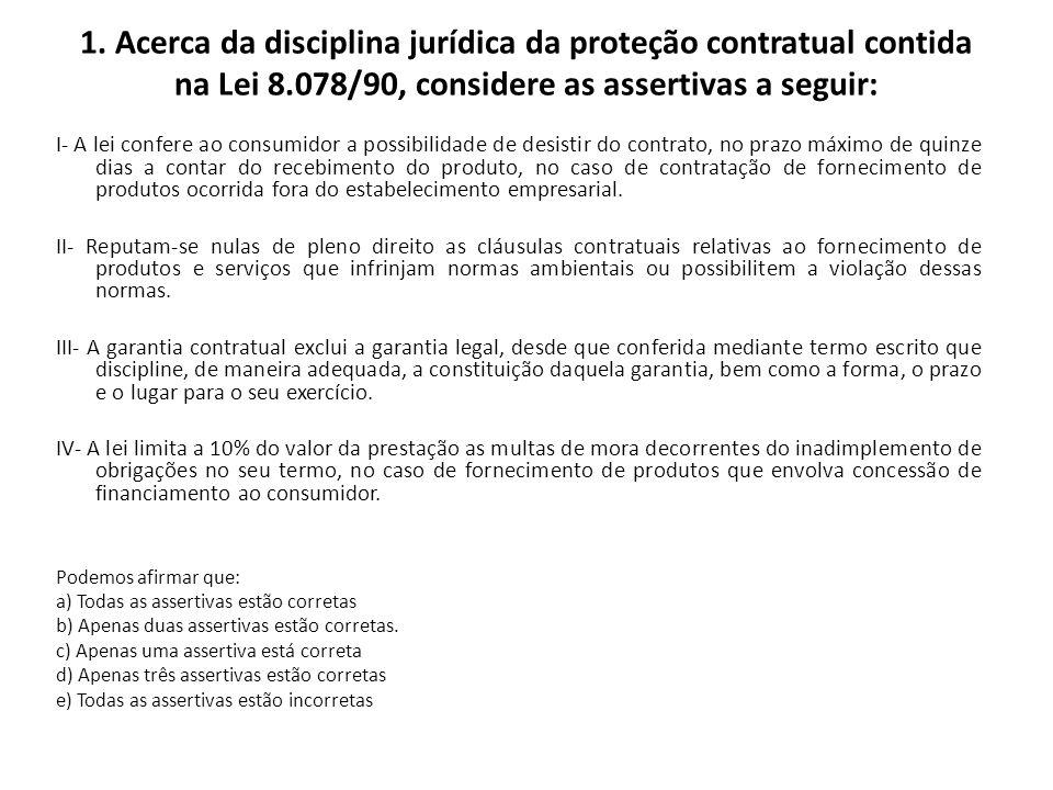 1. Acerca da disciplina jurídica da proteção contratual contida na Lei 8.078/90, considere as assertivas a seguir: I- A lei confere ao consumidor a po