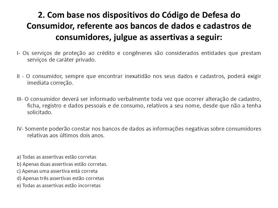 2. Com base nos dispositivos do Código de Defesa do Consumidor, referente aos bancos de dados e cadastros de consumidores, julgue as assertivas a segu