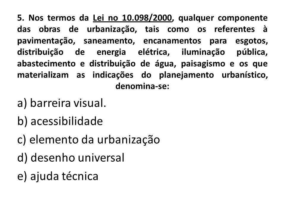 5. Nos termos da Lei no 10.098/2000, qualquer componente das obras de urbanização, tais como os referentes à pavimentação, saneamento, encanamentos pa