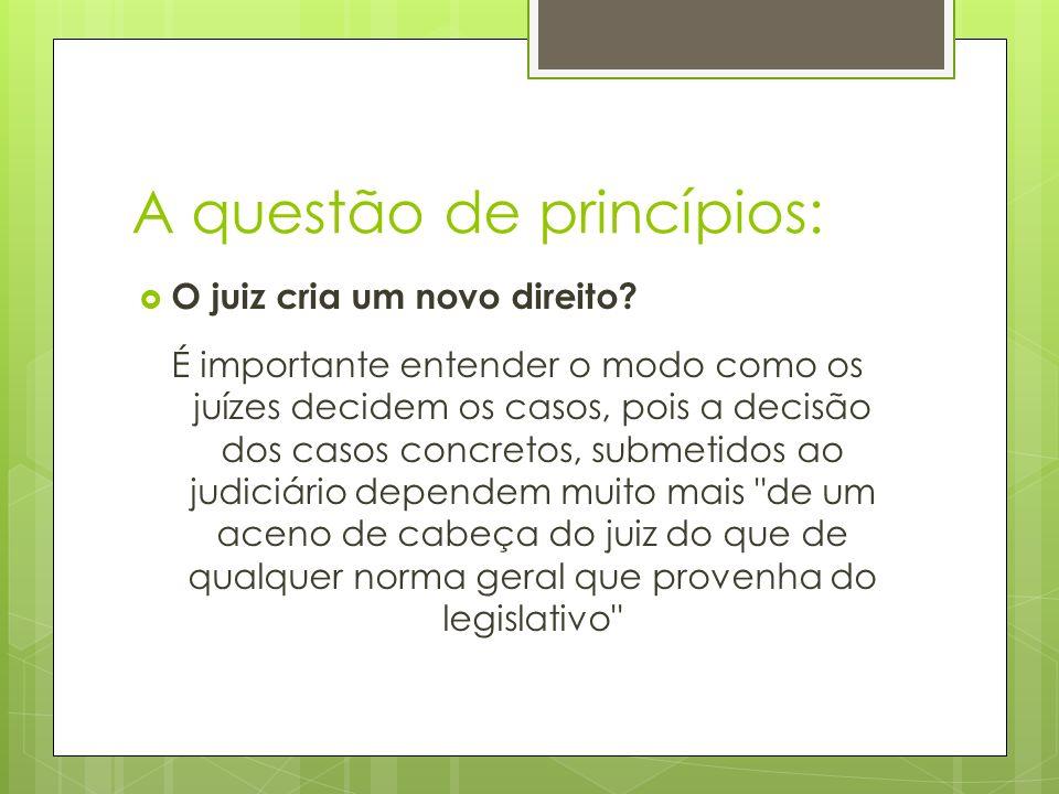 A questão de princípios: O juiz cria um novo direito? É importante entender o modo como os juízes decidem os casos, pois a decisão dos casos concretos