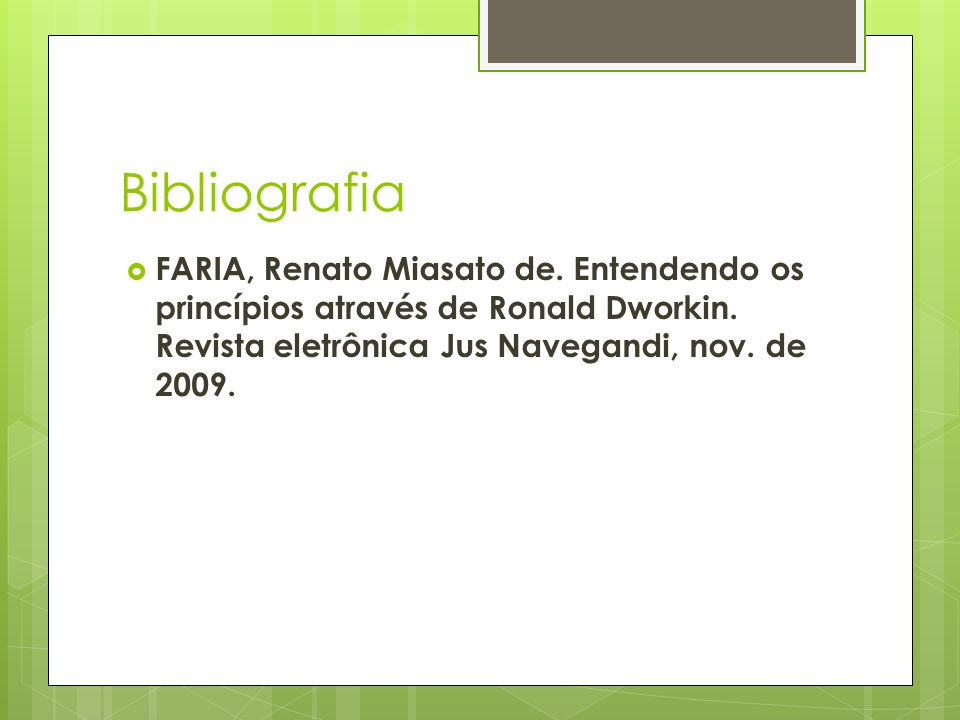 Bibliografia FARIA, Renato Miasato de. Entendendo os princípios através de Ronald Dworkin. Revista eletrônica Jus Navegandi, nov. de 2009.