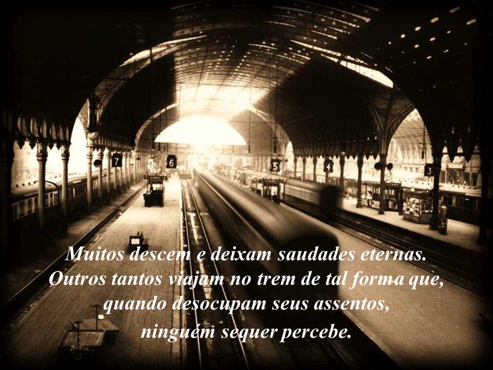 Muitos descem e deixam saudades eternas. Outros tantos viajam no trem de tal forma que, quando desocupam seus assentos, ninguém sequer percebe.