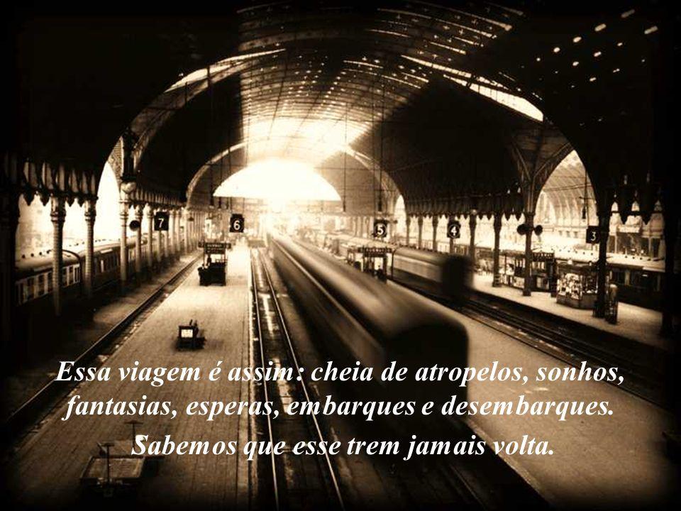 Essa viagem é assim: cheia de atropelos, sonhos, fantasias, esperas, embarques e desembarques. Sabemos que esse trem jamais volta.