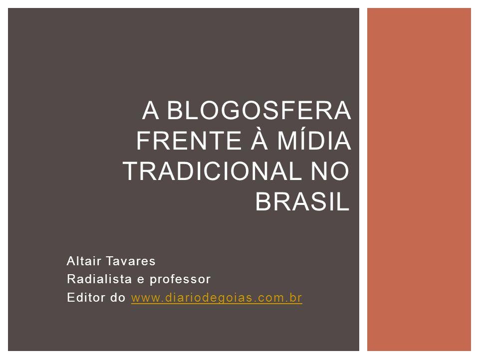 Altair Tavares Radialista e professor Editor do www.diariodegoias.com.brwww.diariodegoias.com.br A BLOGOSFERA FRENTE À MÍDIA TRADICIONAL NO BRASIL