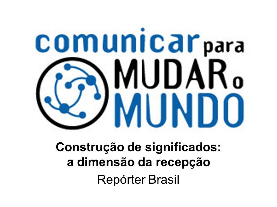 Construção de significados: a dimensão da recepção Repórter Brasil