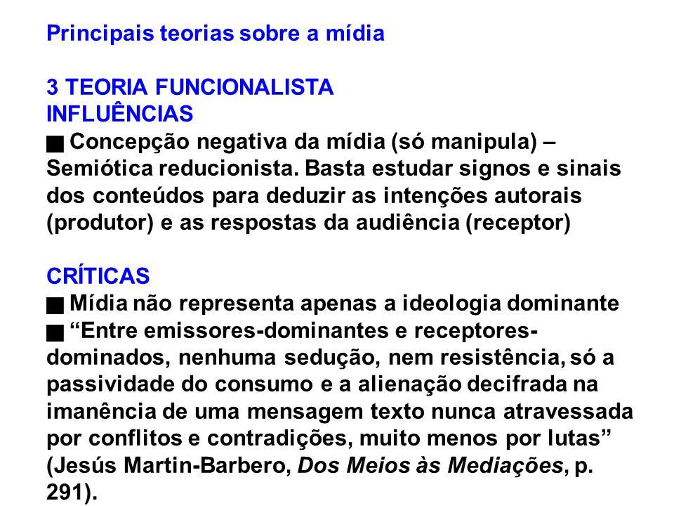 Principais teorias sobre a mídia 3 TEORIA FUNCIONALISTA INFLUÊNCIAS Concepção negativa da mídia (só manipula) – Semiótica reducionista. Basta estudar