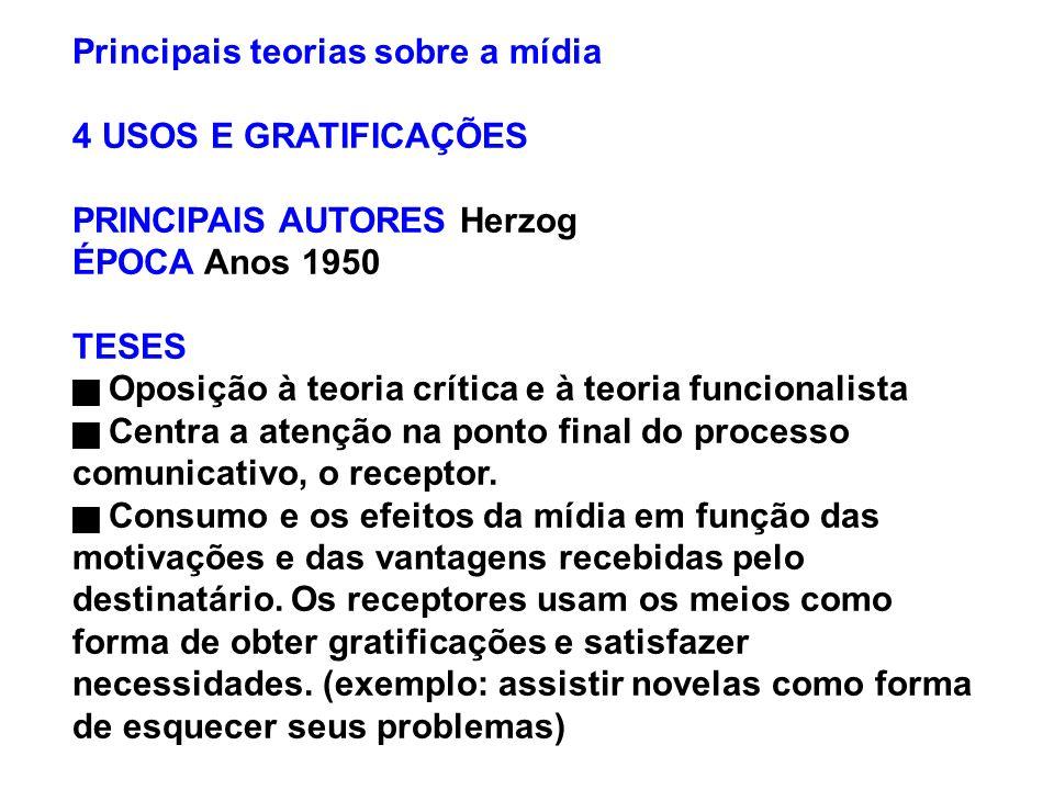 Principais teorias sobre a mídia 4 USOS E GRATIFICAÇÕES PRINCIPAIS AUTORES Herzog ÉPOCA Anos 1950 TESES Oposição à teoria crítica e à teoria funcional