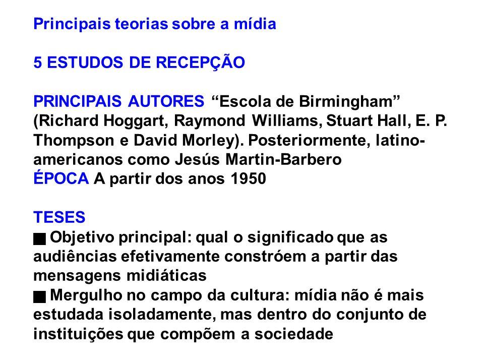 Principais teorias sobre a mídia 5 ESTUDOS DE RECEPÇÃO PRINCIPAIS AUTORES Escola de Birmingham (Richard Hoggart, Raymond Williams, Stuart Hall, E. P.