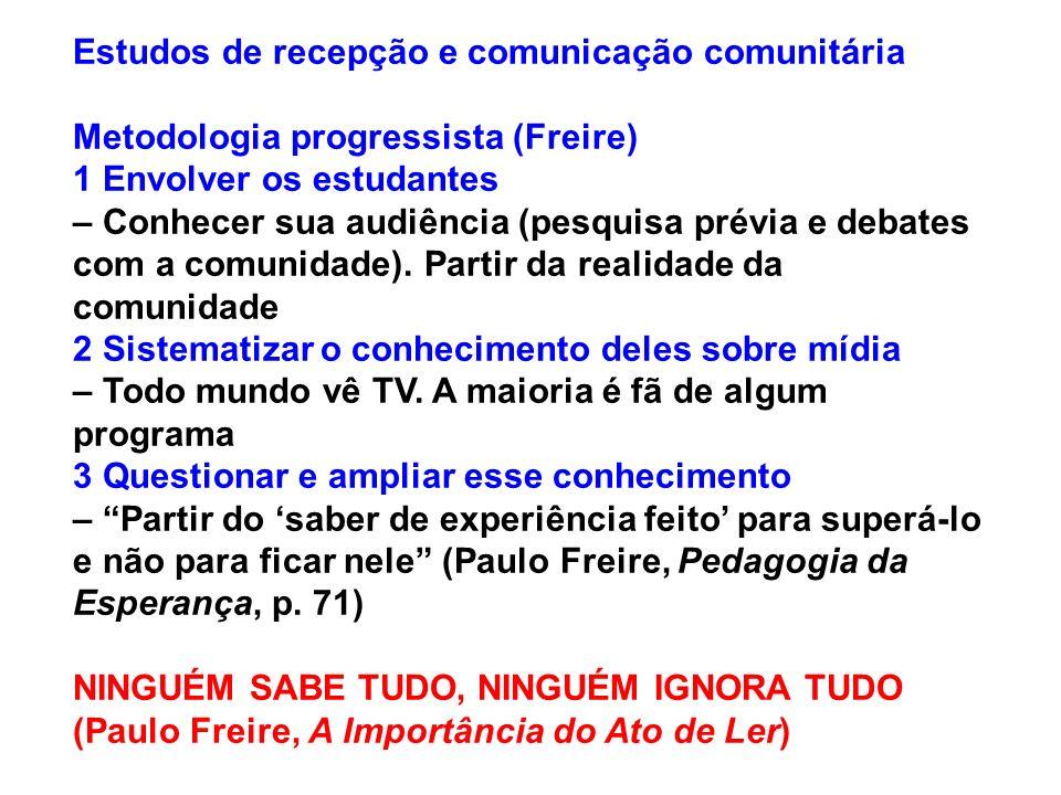 Estudos de recepção e comunicação comunitária Metodologia progressista (Freire) 1 Envolver os estudantes – Conhecer sua audiência (pesquisa prévia e d