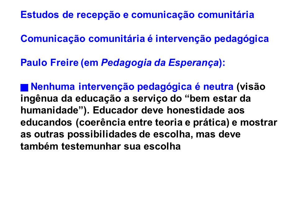 Estudos de recepção e comunicação comunitária Comunicação comunitária é intervenção pedagógica Paulo Freire (em Pedagogia da Esperança): Nenhuma inter