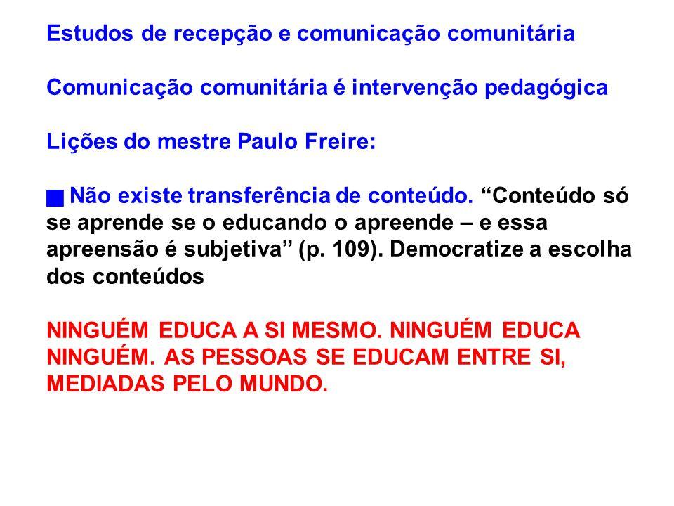 Estudos de recepção e comunicação comunitária Comunicação comunitária é intervenção pedagógica Lições do mestre Paulo Freire: Não existe transferência