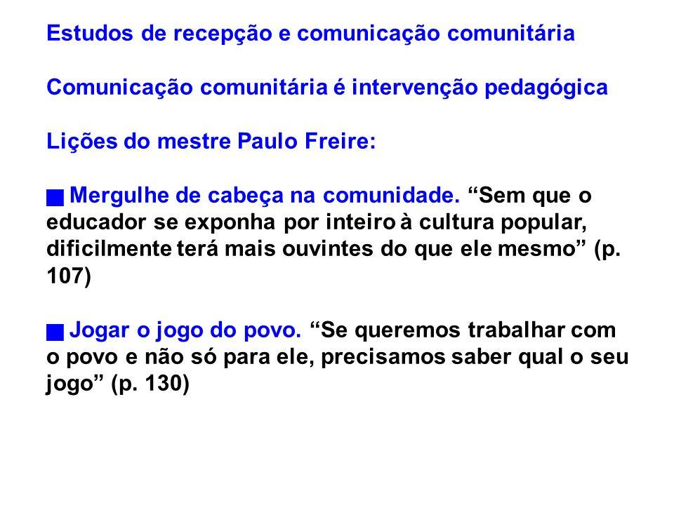 Estudos de recepção e comunicação comunitária Comunicação comunitária é intervenção pedagógica Lições do mestre Paulo Freire: Mergulhe de cabeça na co